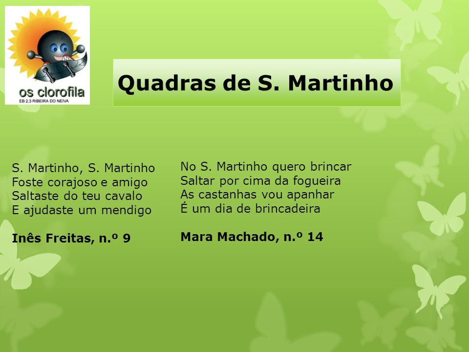 Quadras de S. Martinho S. Martinho, S. Martinho Foste corajoso e amigo Saltaste do teu cavalo E ajudaste um mendigo Inês Freitas, n.º 9 No S. Martinho