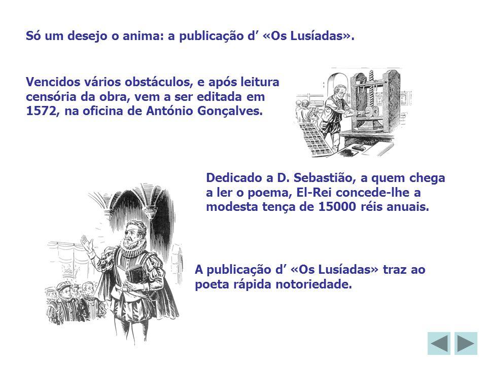 Só um desejo o anima: a publicação d «Os Lusíadas». Vencidos vários obstáculos, e após leitura censória da obra, vem a ser editada em 1572, na oficina