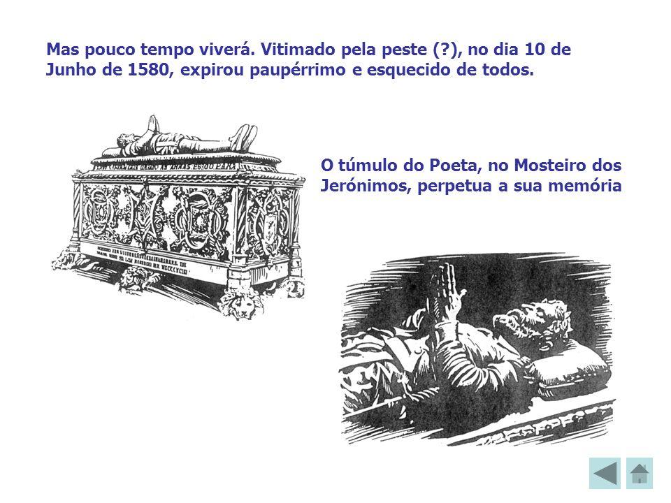 Mas pouco tempo viverá. Vitimado pela peste (?), no dia 10 de Junho de 1580, expirou paupérrimo e esquecido de todos. O túmulo do Poeta, no Mosteiro d