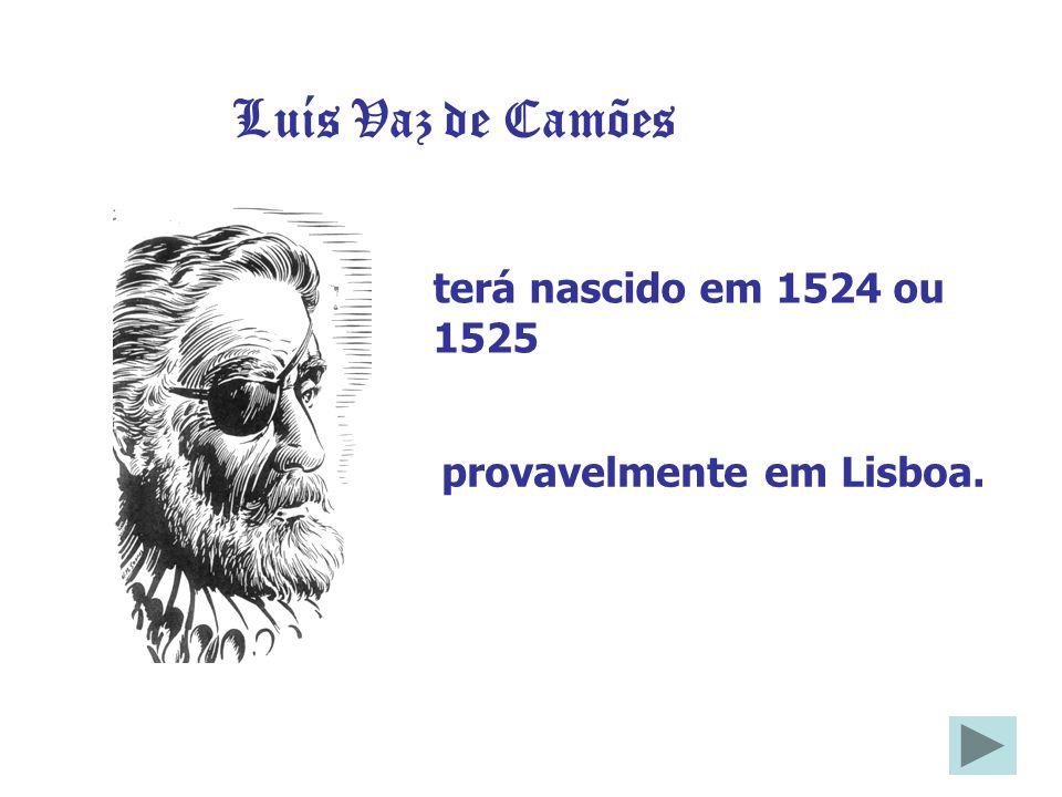 terá nascido em 1524 ou 1525 Luís Vaz de Camões provavelmente em Lisboa.