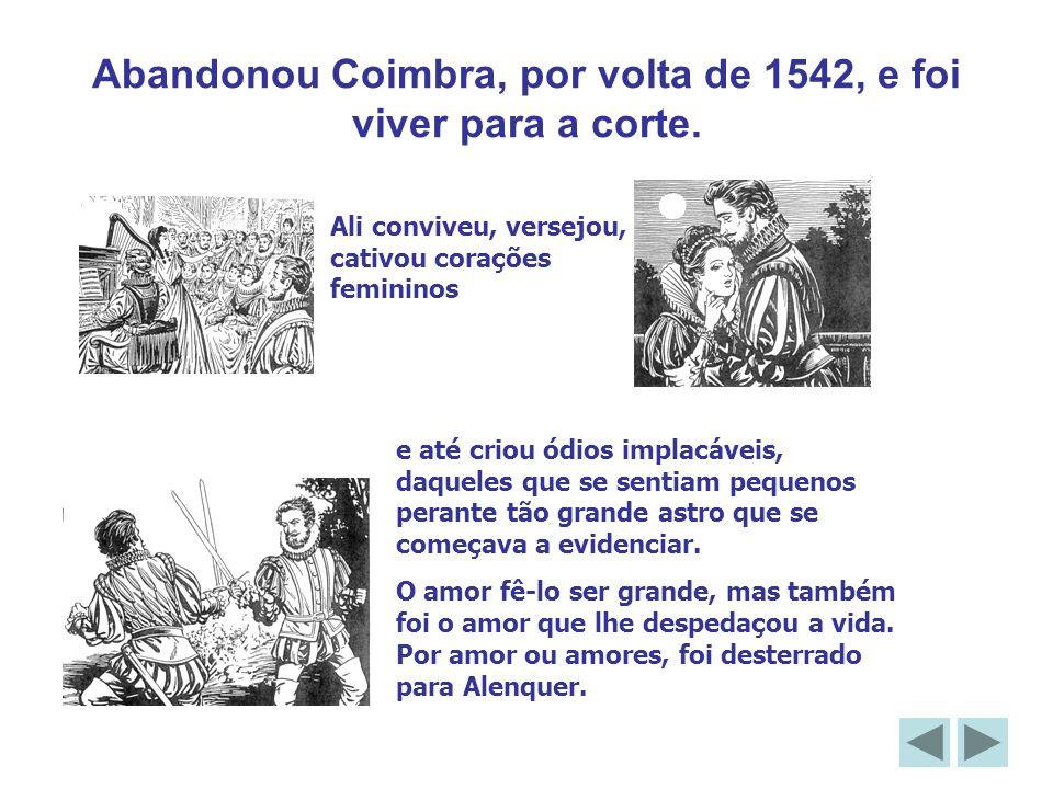 Abandonou Coimbra, por volta de 1542, e foi viver para a corte. Ali conviveu, versejou, cativou corações femininos e até criou ódios implacáveis, daqu