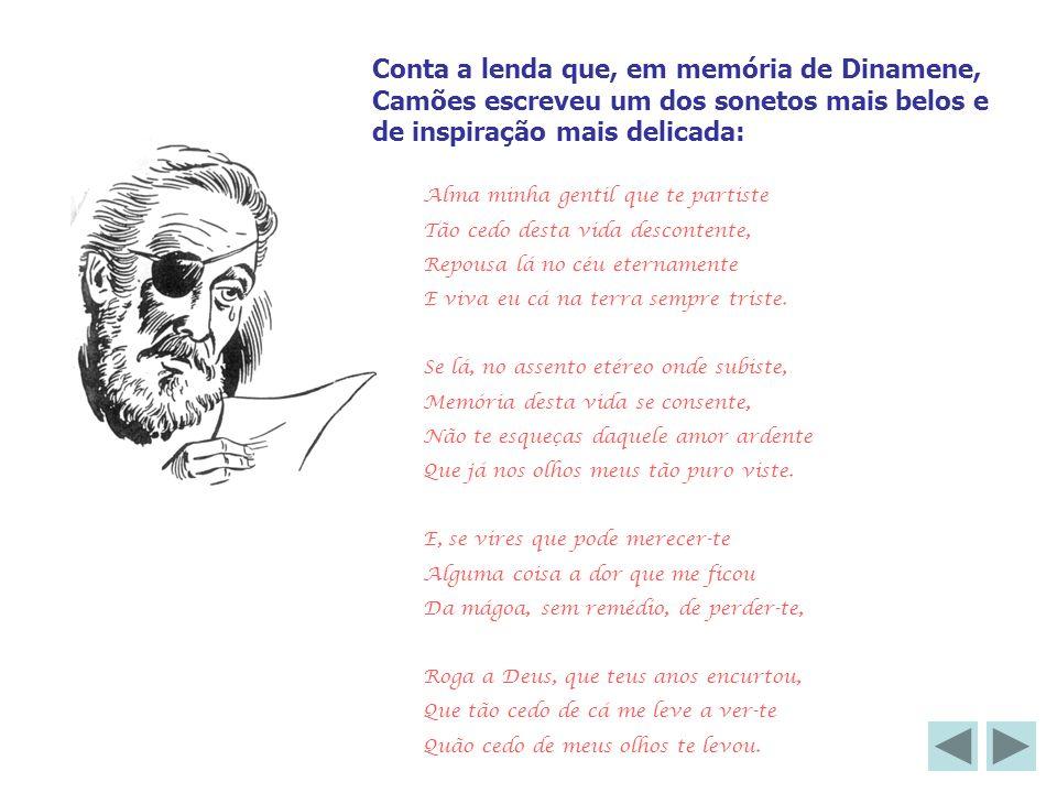Conta a lenda que, em memória de Dinamene, Camões escreveu um dos sonetos mais belos e de inspiração mais delicada: Alma minha gentil que te partiste