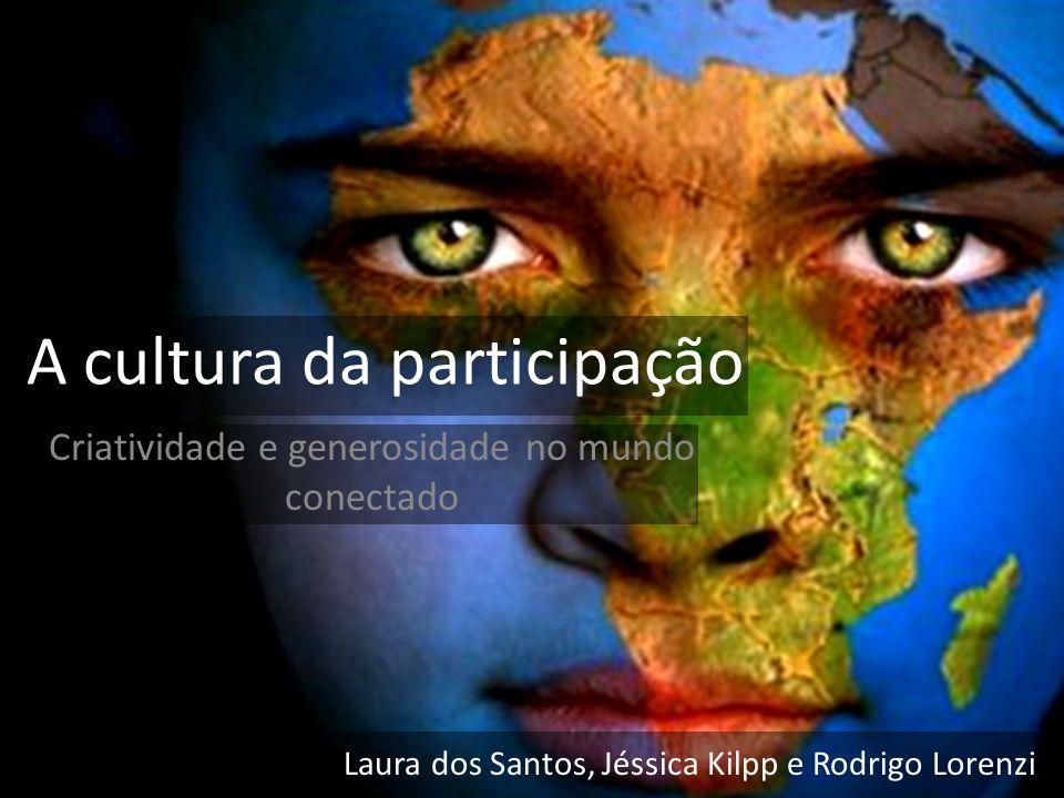 A cultura da participação Laura dos Santos, Jéssica Kilpp e Rodrigo Lorenzi Criatividade e generosidade no mundo conectado