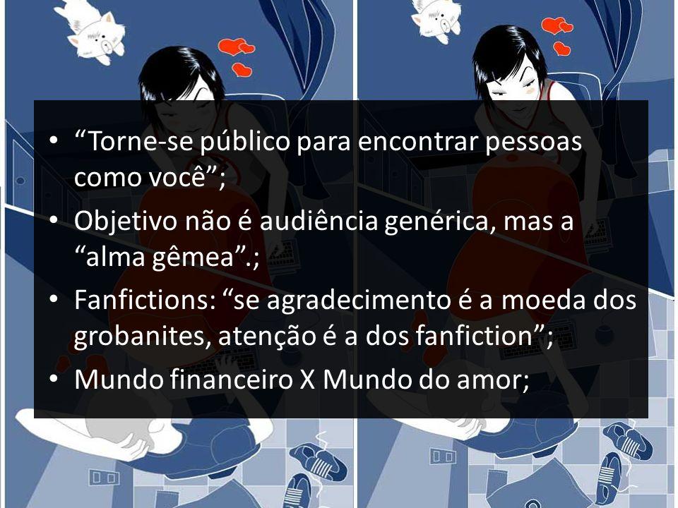 Torne-se público para encontrar pessoas como você; Objetivo não é audiência genérica, mas a alma gêmea.; Fanfictions: se agradecimento é a moeda dos g