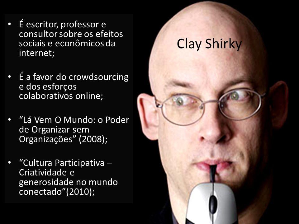 Clay Shirky É escritor, professor e consultor sobre os efeitos sociais e econômicos da internet; É a favor do crowdsourcing e dos esforços colaborativ