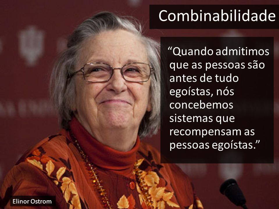 Quando admitimos que as pessoas são antes de tudo egoístas, nós concebemos sistemas que recompensam as pessoas egoístas. Combinabilidade Elinor Ostrom