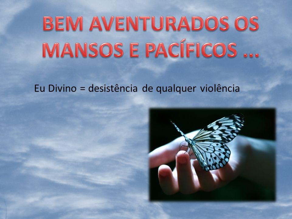 Eu Divino = desistência de qualquer violência