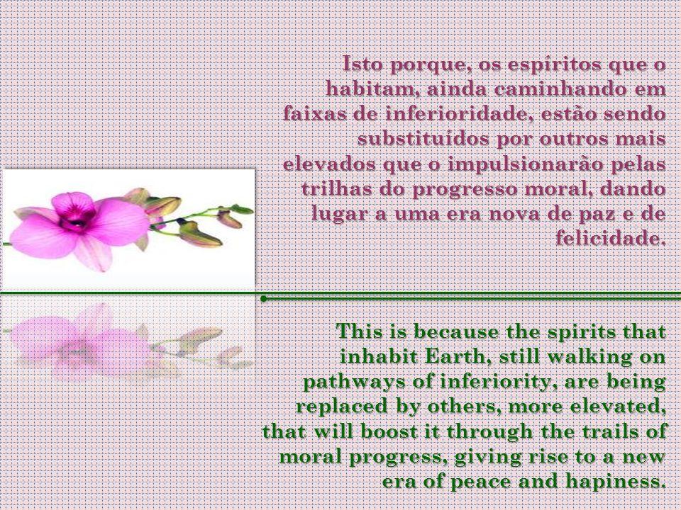 Isto porque, os espíritos que o habitam, ainda caminhando em faixas de inferioridade, estão sendo substituídos por outros mais elevados que o impulsionarão pelas trilhas do progresso moral, dando lugar a uma era nova de paz e de felicidade.