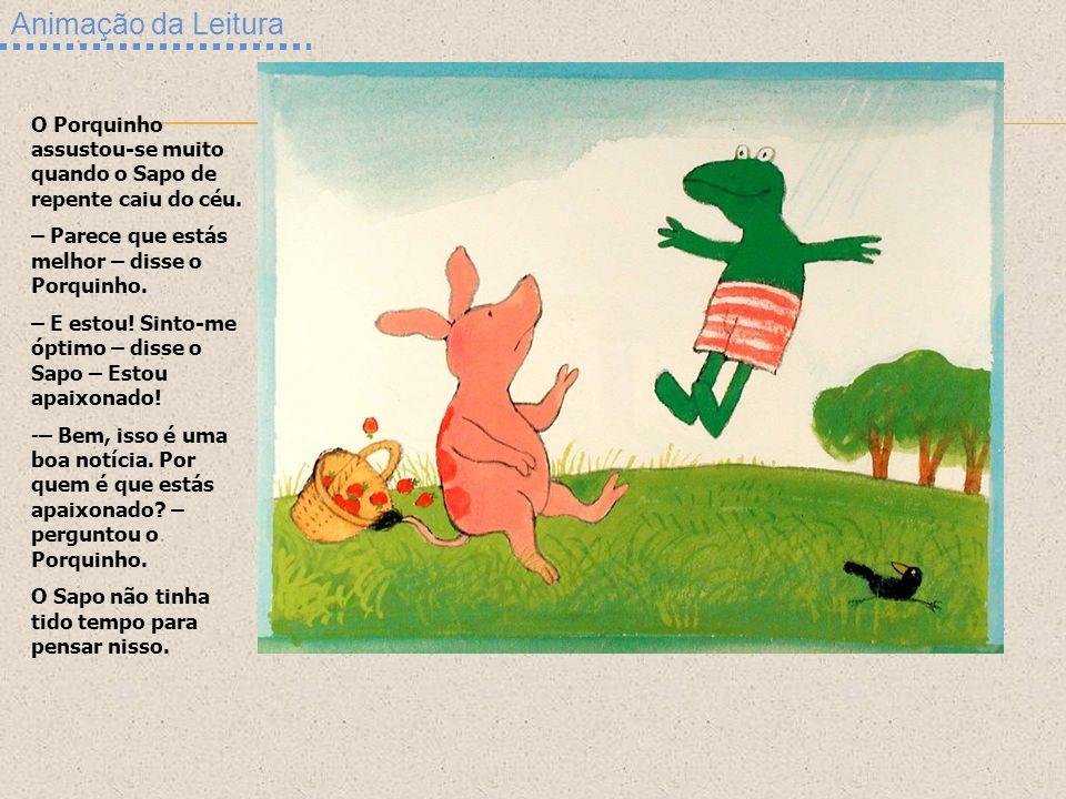 Animação da Leitura O Porquinho assustou-se muito quando o Sapo de repente caiu do céu. – Parece que estás melhor – disse o Porquinho. – E estou! Sint