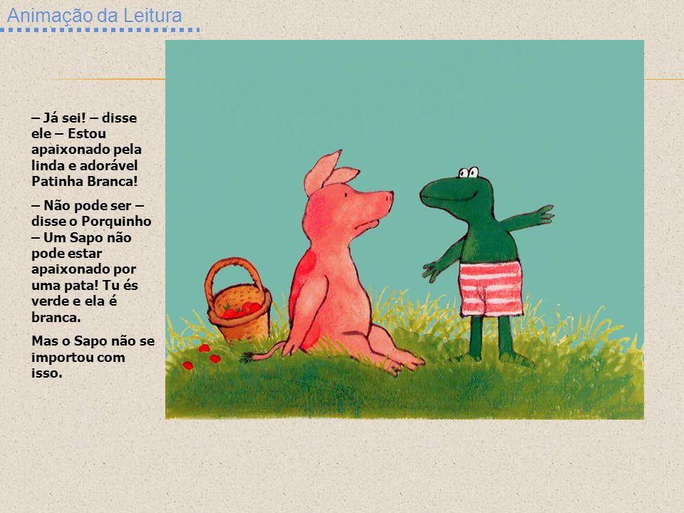 Animação da Leitura – Já sei! – disse ele – Estou apaixonado pela linda e adorável Patinha Branca! – Não pode ser – disse o Porquinho – Um Sapo não po