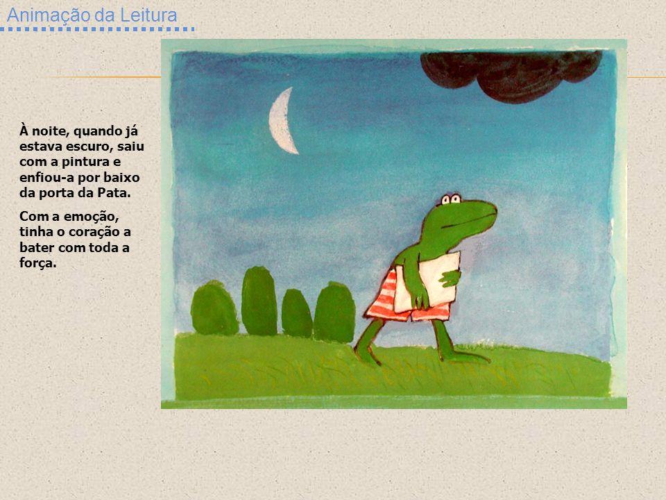 Animação da Leitura À noite, quando já estava escuro, saiu com a pintura e enfiou-a por baixo da porta da Pata. Com a emoção, tinha o coração a bater