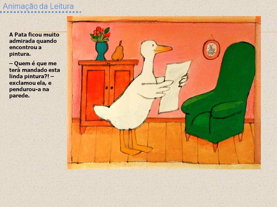 Animação da Leitura A Pata ficou muito admirada quando encontrou a pintura. – Quem é que me terá mandado esta linda pintura?! – exclamou ela, e pendur
