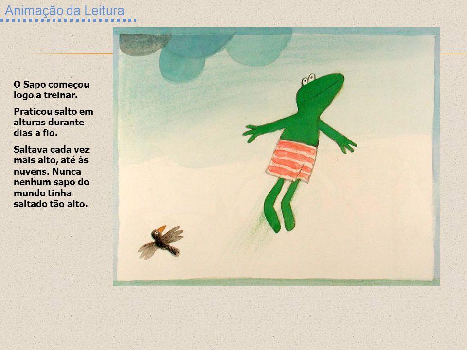 Animação da Leitura O Sapo começou logo a treinar. Praticou salto em alturas durante dias a fio. Saltava cada vez mais alto, até às nuvens. Nunca nenh