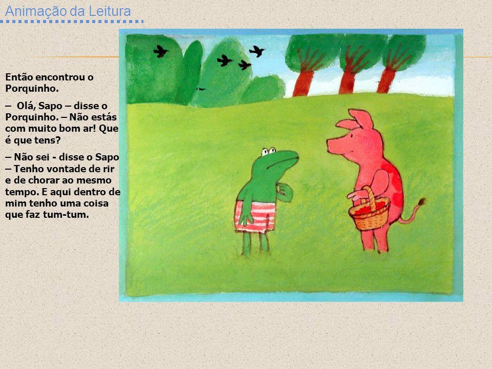 Animação da Leitura Então encontrou o Porquinho. – Olá, Sapo – disse o Porquinho. – Não estás com muito bom ar! Que é que tens? – Não sei - disse o Sa