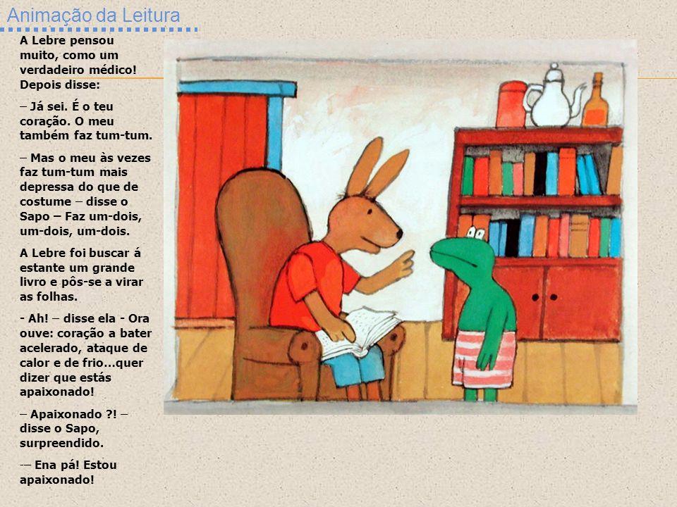 Animação da Leitura A Lebre pensou muito, como um verdadeiro médico! Depois disse: – Já sei. É o teu coração. O meu também faz tum-tum. – Mas o meu às