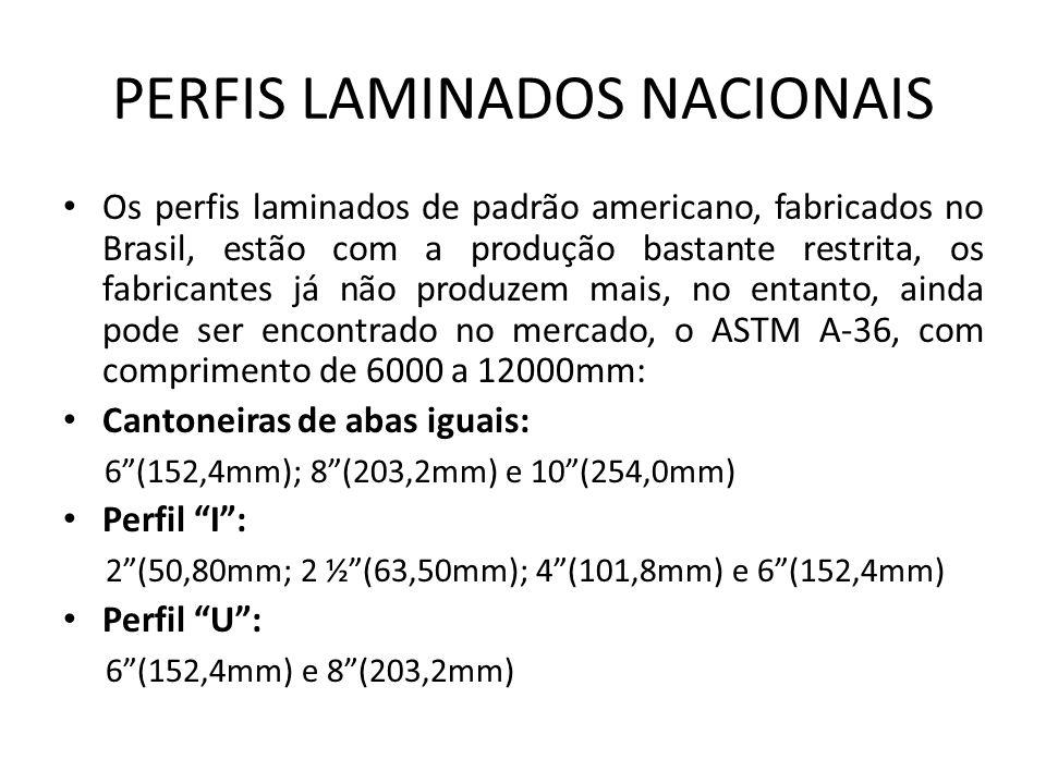 PERFIS LAMINADOS NACIONAIS Os perfis laminados de padrão americano, fabricados no Brasil, estão com a produção bastante restrita, os fabricantes já não produzem mais, no entanto, ainda pode ser encontrado no mercado, o ASTM A-36, com comprimento de 6000 a 12000mm: Cantoneiras de abas iguais: 6(152,4mm); 8(203,2mm) e 10(254,0mm) Perfil I: 2(50,80mm; 2 ½(63,50mm); 4(101,8mm) e 6(152,4mm) Perfil U: 6(152,4mm) e 8(203,2mm)