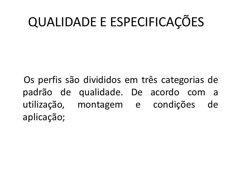 QUALIDADE E ESPECIFICAÇÕES Os perfis são divididos em três categorias de padrão de qualidade.
