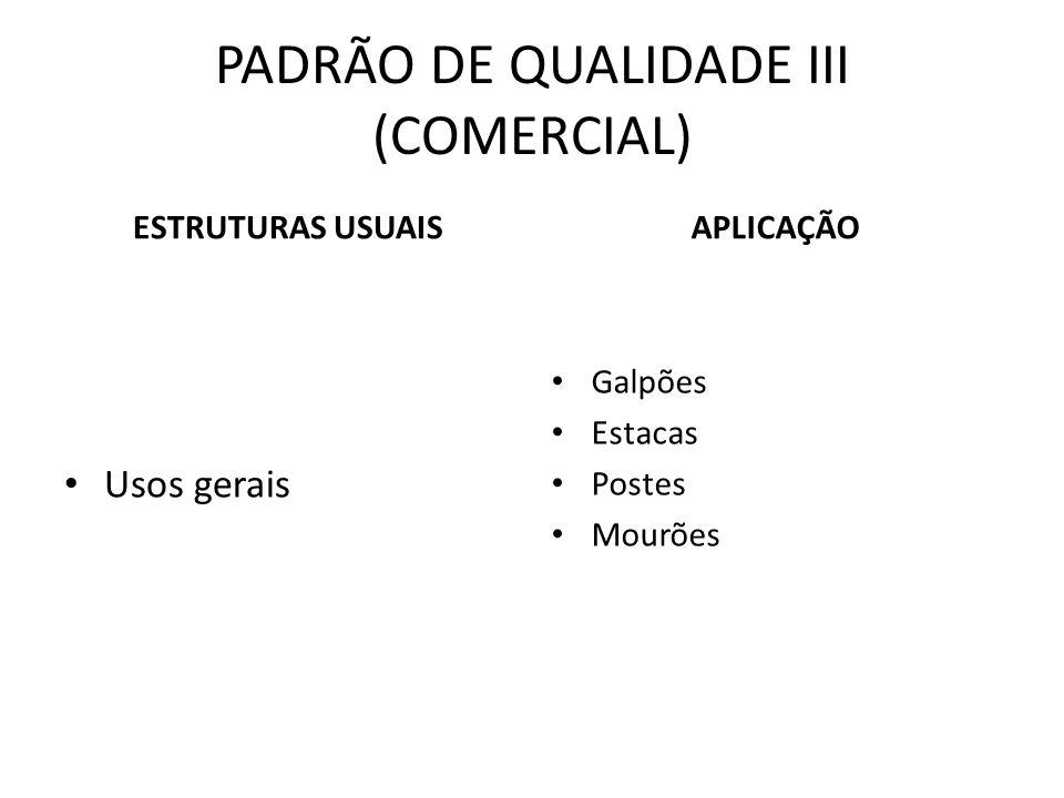 PADRÃO DE QUALIDADE III (COMERCIAL) ESTRUTURAS USUAIS Usos gerais APLICAÇÃO Galpões Estacas Postes Mourões