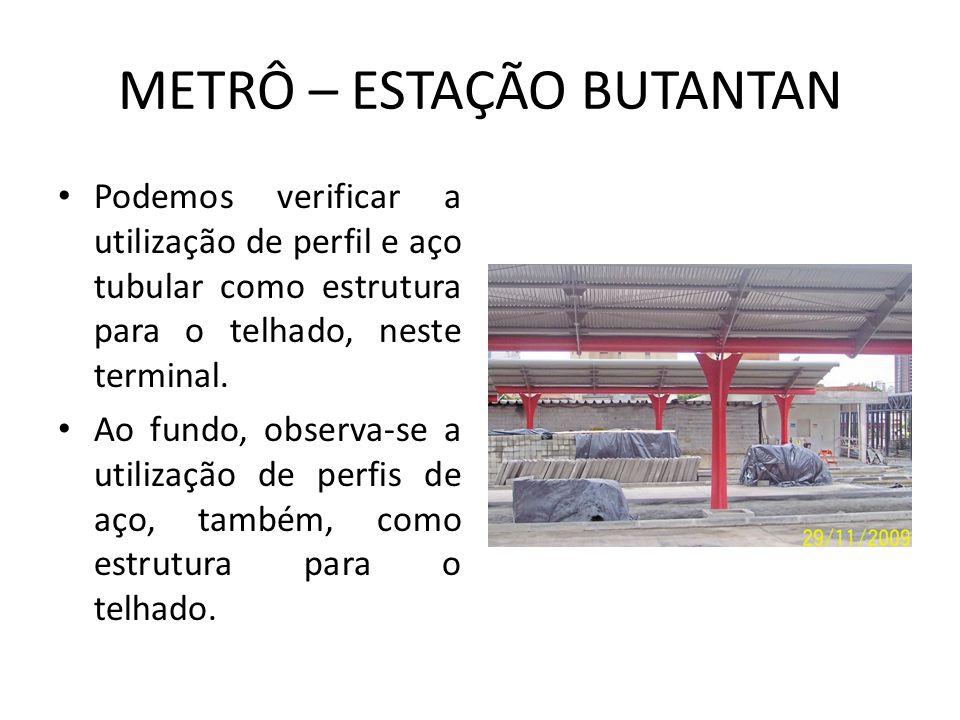 METRÔ – ESTAÇÃO BUTANTAN Podemos verificar a utilização de perfil e aço tubular como estrutura para o telhado, neste terminal.