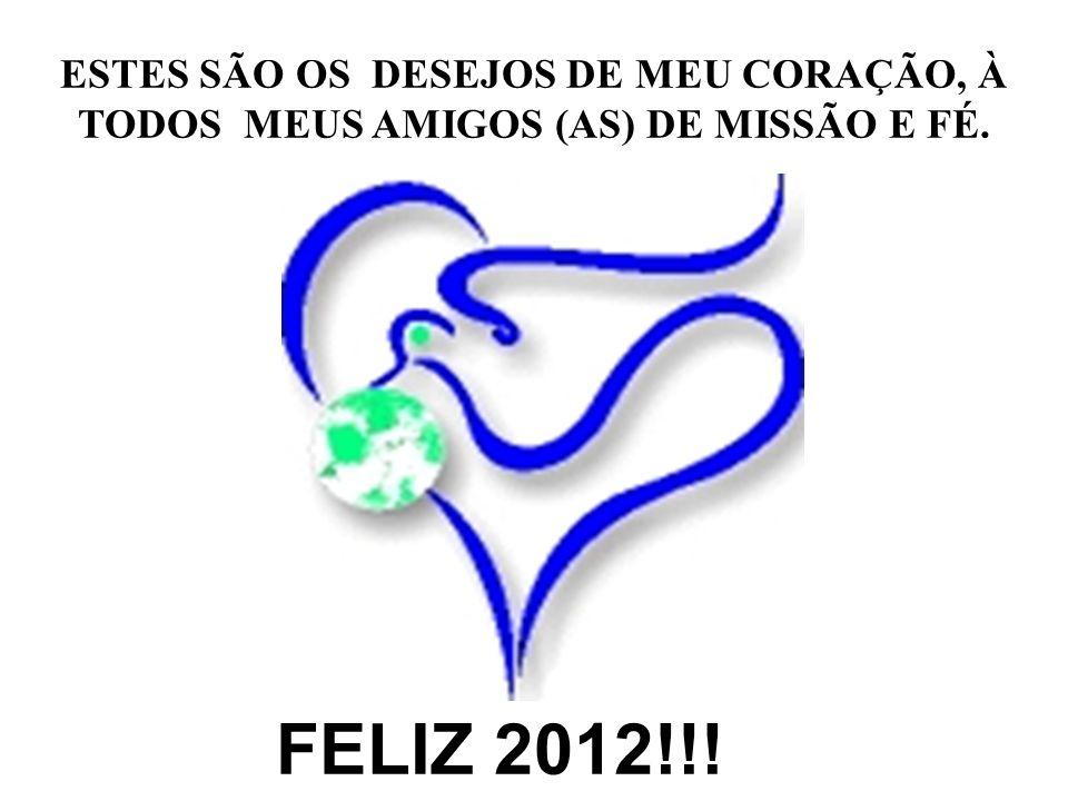 ESTES SÃO OS DESEJOS DE MEU CORAÇÃO, À TODOS MEUS AMIGOS (AS) DE MISSÃO E FÉ. FELIZ 2012!!!