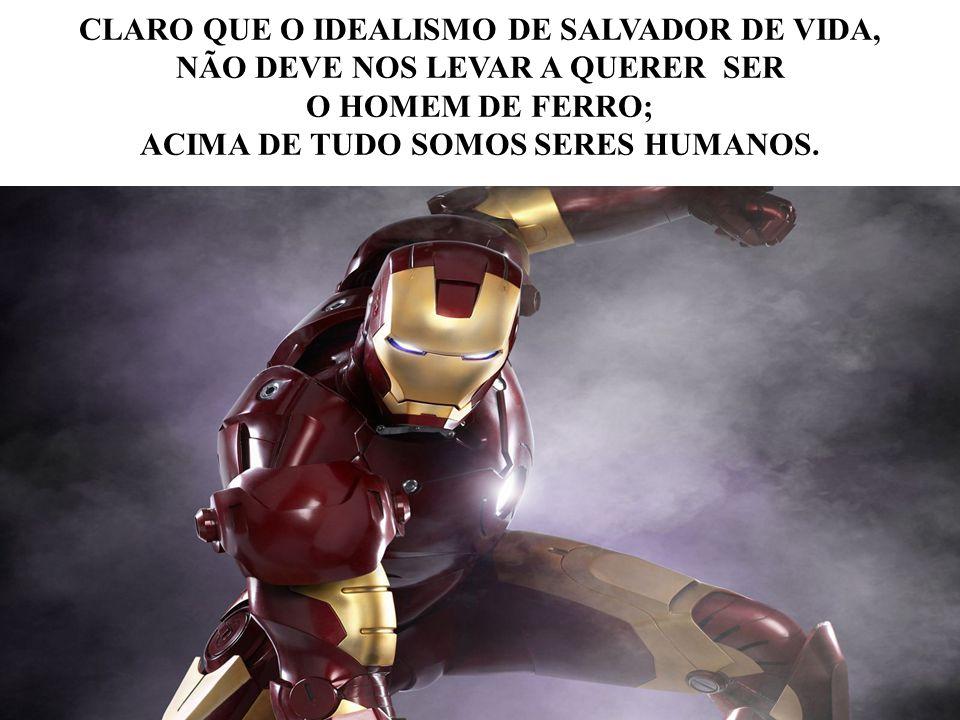 CLARO QUE O IDEALISMO DE SALVADOR DE VIDA, NÃO DEVE NOS LEVAR A QUERER SER O HOMEM DE FERRO; ACIMA DE TUDO SOMOS SERES HUMANOS.