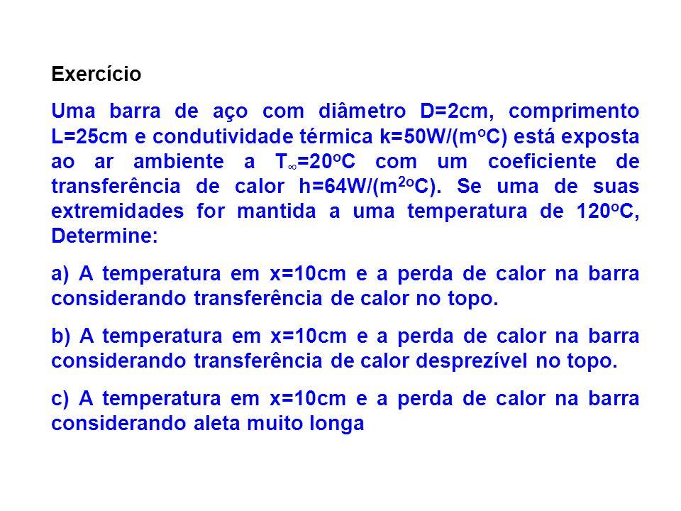 Exercício Uma barra de aço com diâmetro D=2cm, comprimento L=25cm e condutividade térmica k=50W/(m o C) está exposta ao ar ambiente a T =20 o C com um