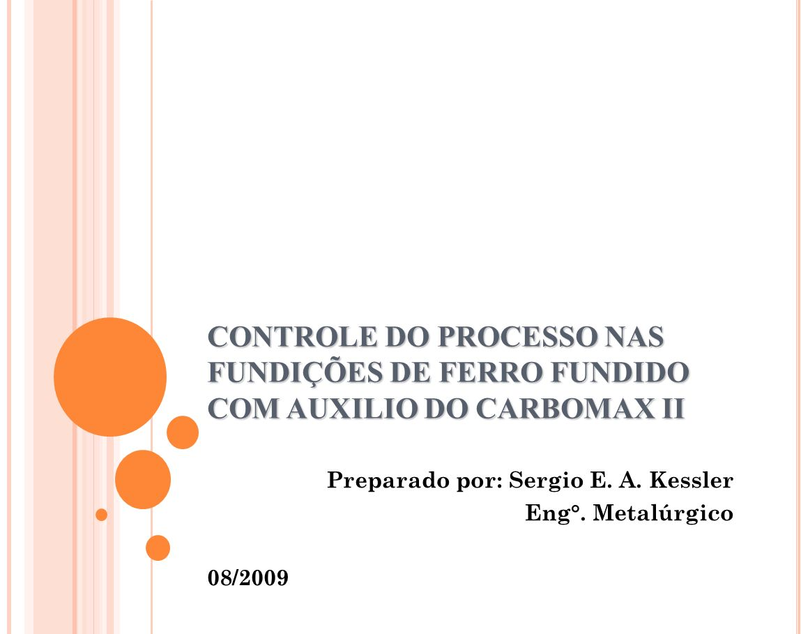 CONTROLE DO PROCESSO NAS FUNDIÇÕES DE FERRO FUNDIDO COM AUXILIO DO CARBOMAX II Preparado por: Sergio E. A. Kessler Eng°. Metalúrgico 08/2009