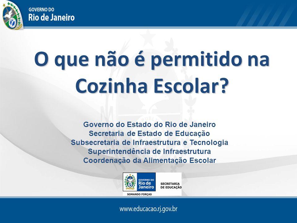 O que não é permitido na Cozinha Escolar? Governo do Estado do Rio de Janeiro Secretaria de Estado de Educação Subsecretaria de Infraestrutura e Tecno