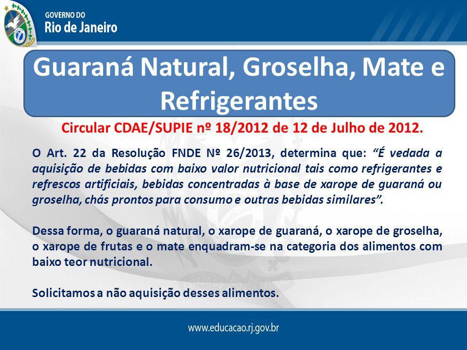 Circular CDAE/SUPIE nº 18/2012 de 12 de Julho de 2012. O Art. 22 da Resolução FNDE Nº 26/2013, determina que: É vedada a aquisição de bebidas com baix