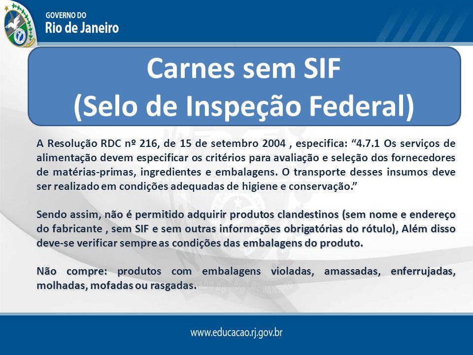 Carnes sem SIF (Selo de Inspeção Federal) A Resolução RDC nº 216, de 15 de setembro 2004, especifica: 4.7.1 Os serviços de alimentação devem especific