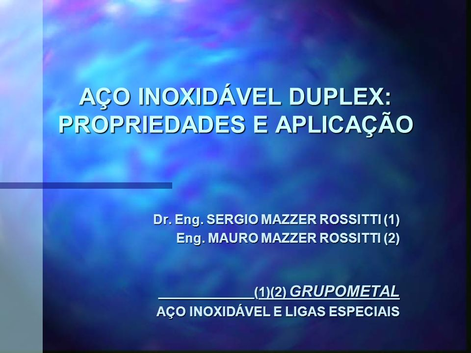 AÇO INOXIDÁVEL DUPLEX: PROPRIEDADES E APLICAÇÃO Dr. Eng. SERGIO MAZZER ROSSITTI (1) Eng. MAURO MAZZER ROSSITTI (2) Eng. MAURO MAZZER ROSSITTI (2) ____