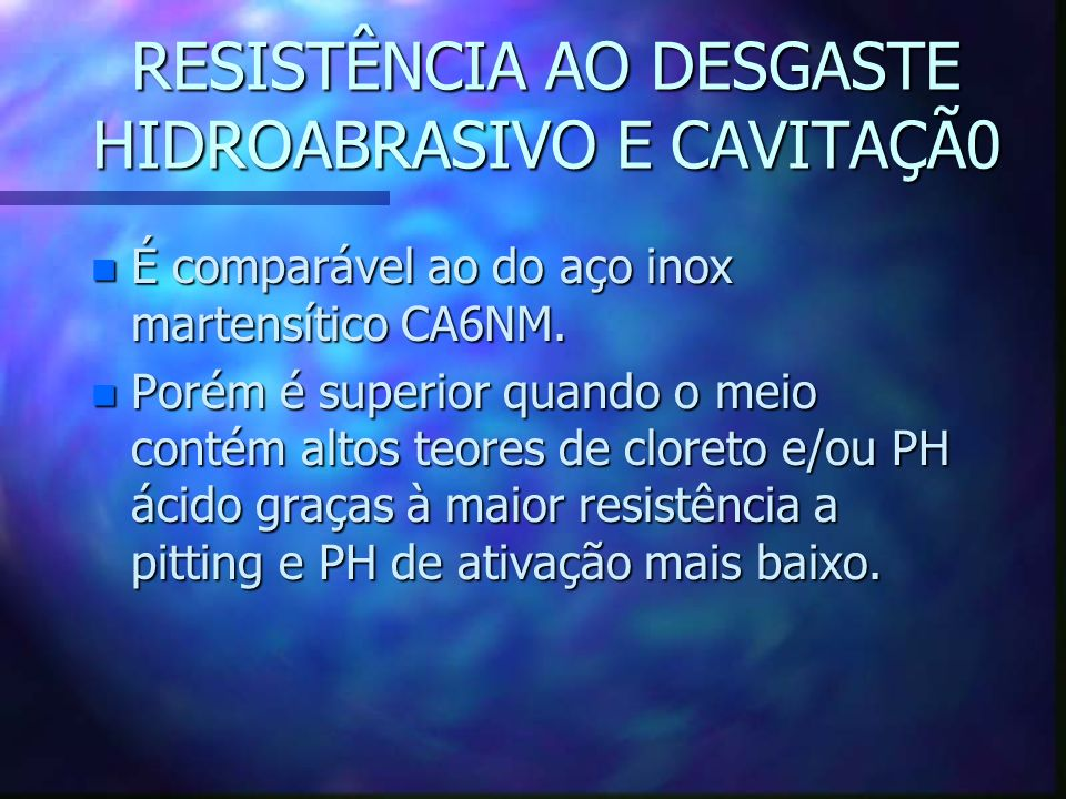 RESISTÊNCIA AO DESGASTE HIDROABRASIVO E CAVITAÇÃ0 n É comparável ao do aço inox martensítico CA6NM.