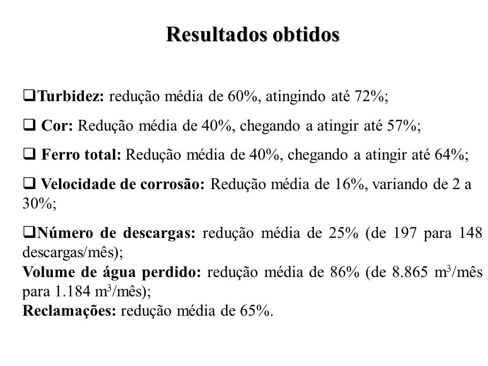 Resultados obtidos Turbidez: redução média de 60%, atingindo até 72%; Cor: Redução média de 40%, chegando a atingir até 57%; Ferro total: Redução médi