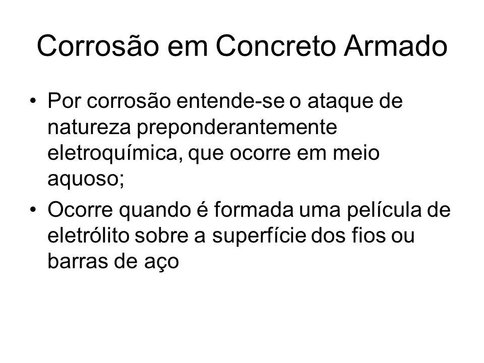 Corrosão em Concreto Armado Por corrosão entende-se o ataque de natureza preponderantemente eletroquímica, que ocorre em meio aquoso; Ocorre quando é