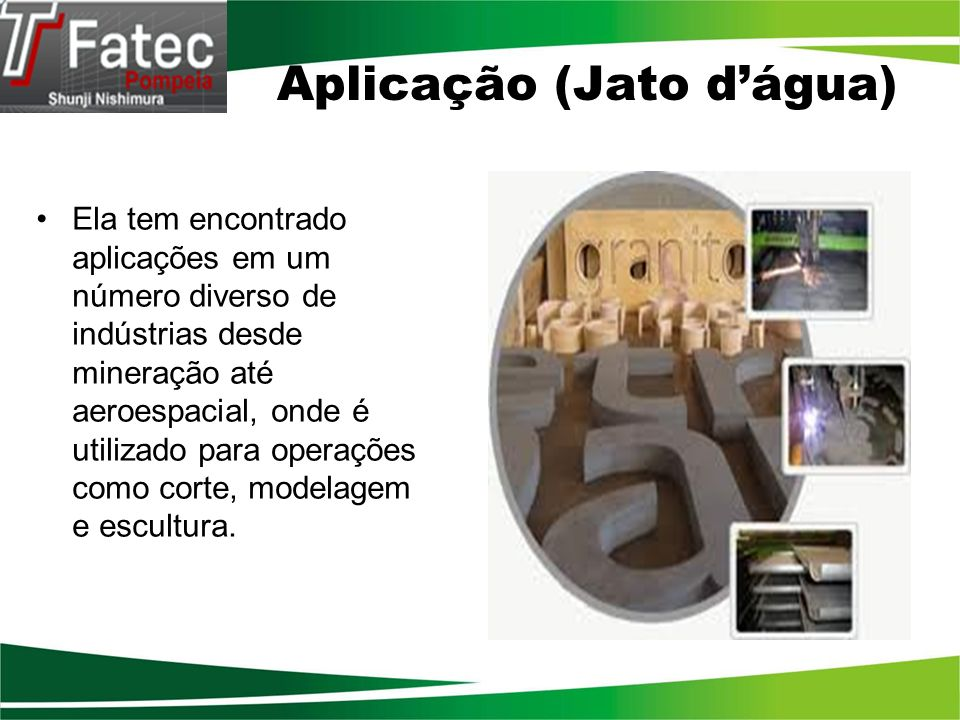 Aplicação (Jato dágua) Ela tem encontrado aplicações em um número diverso de indústrias desde mineração até aeroespacial, onde é utilizado para operaç