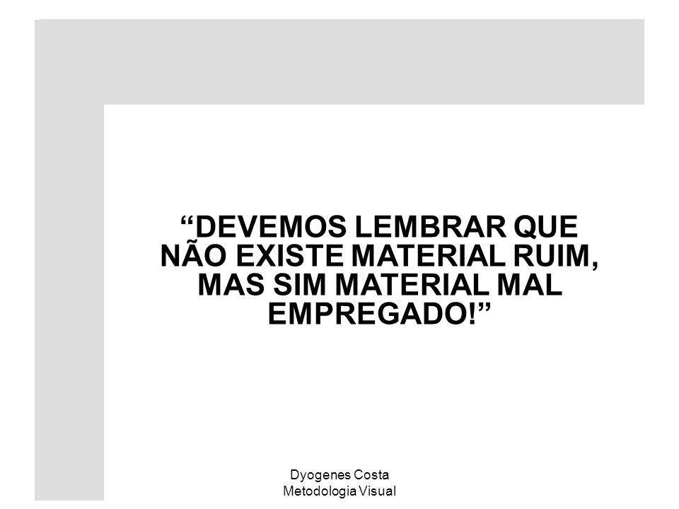 Dyogenes Costa Metodologia Visual DEVEMOS LEMBRAR QUE NÃO EXISTE MATERIAL RUIM, MAS SIM MATERIAL MAL EMPREGADO!