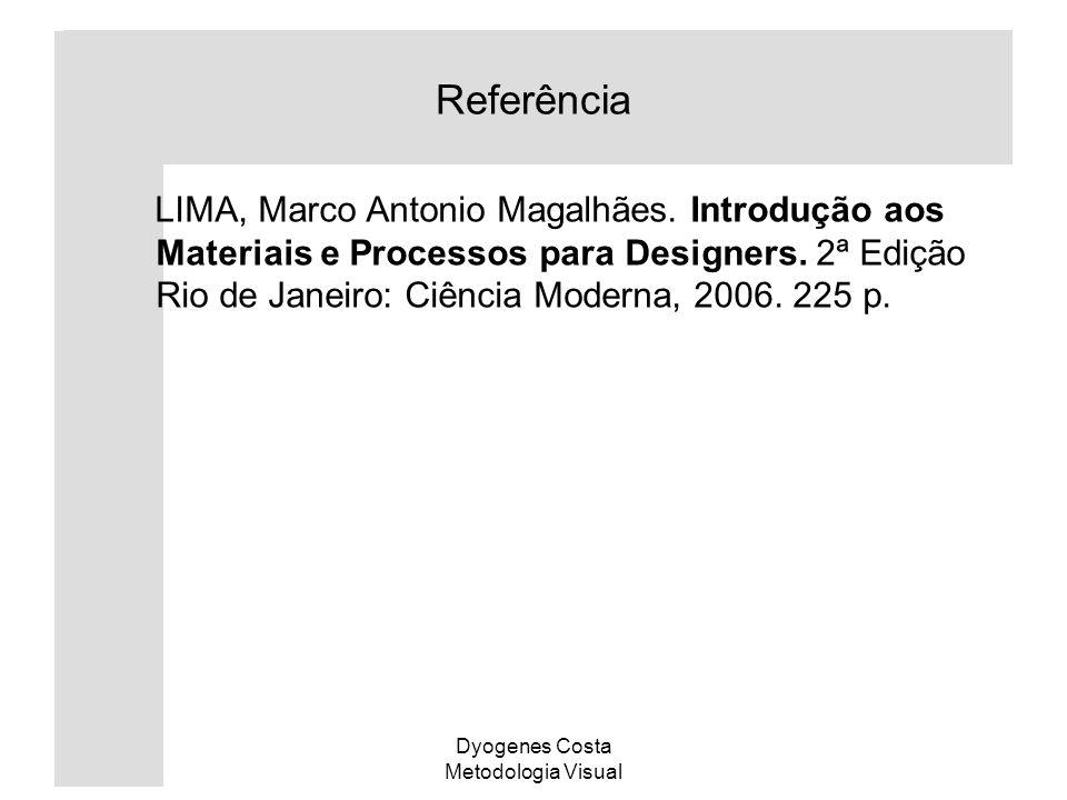 Dyogenes Costa Metodologia Visual Referência LIMA, Marco Antonio Magalhães. Introdução aos Materiais e Processos para Designers. 2ª Edição Rio de Jane