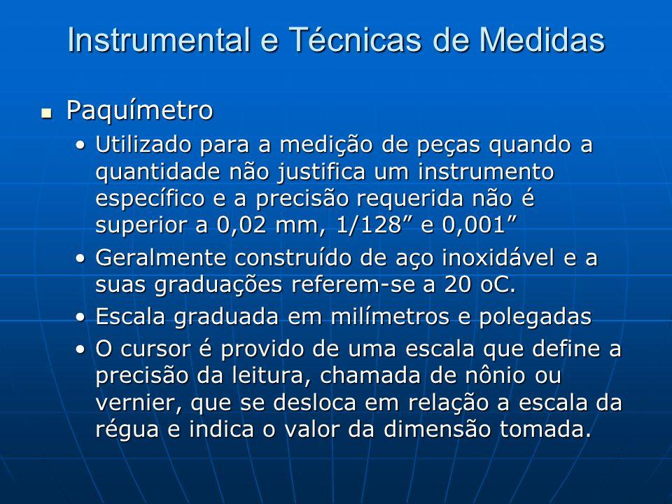 Instrumental e Técnicas de Medidas Paquímetro Paquímetro Utilizado para a medição de peças quando a quantidade não justifica um instrumento específico