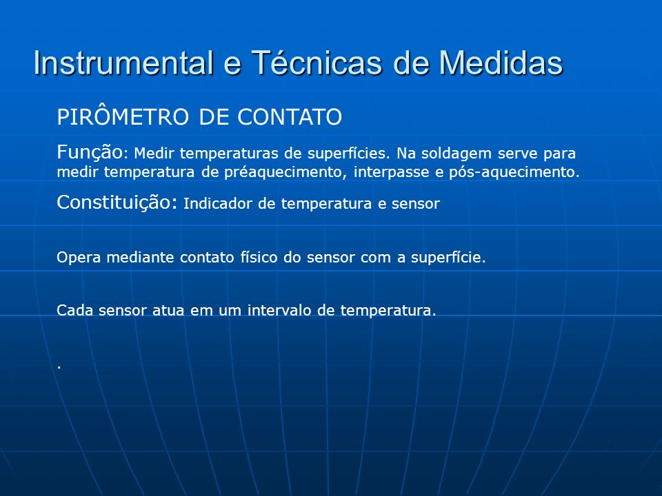 Instrumental e Técnicas de Medidas PIRÔMETRO DE CONTATO Precauções na operação: 1 - Verificar se o tipo de sensor é adequado para o instrumento (sensor calibrado em conjunto com o instrumento) 2 - Verificar se o pirômetro tem mecanismo de compensação da temperatura ambiente (Pirômetros digitais não necessitam correção) 3 - Verificar se o sensor é adequado para a faixa de temperatura 4 - Observar a unidade de medição.