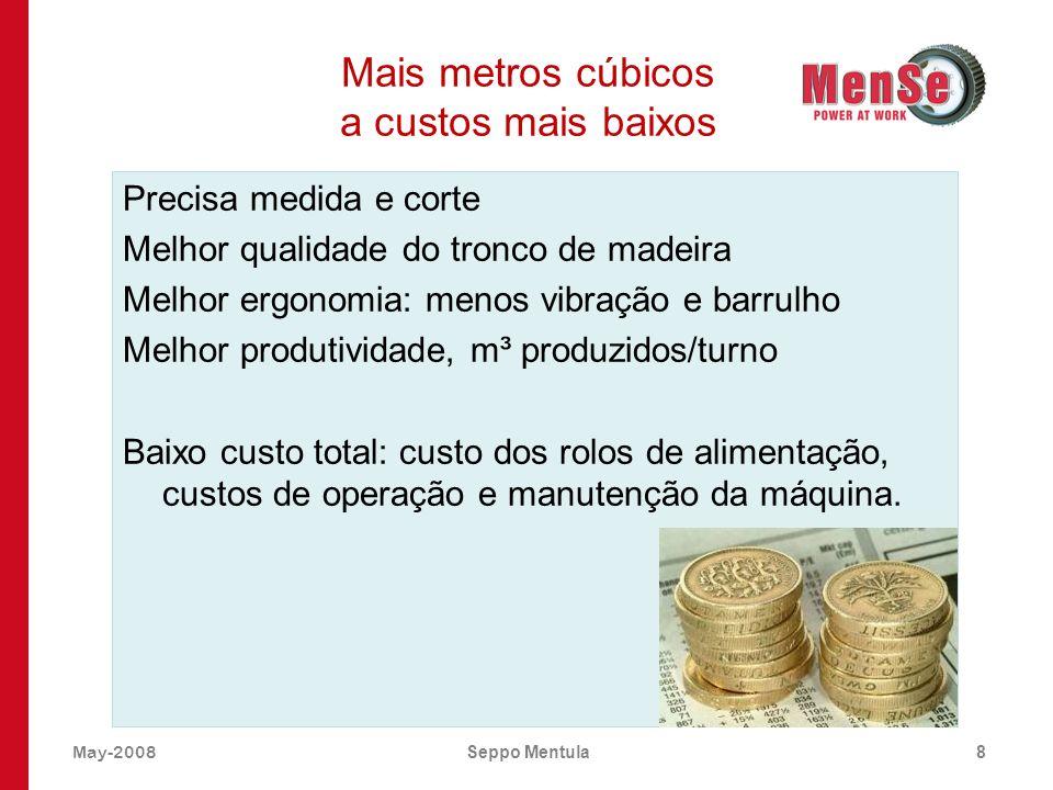 May-2008Seppo Mentula8 Mais metros cúbicos a custos mais baixos Precisa medida e corte Melhor qualidade do tronco de madeira Melhor ergonomia: menos v