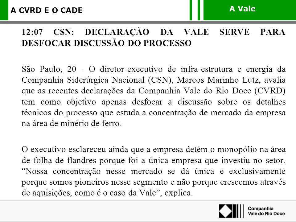 A Vale A CVRD E O CADE 12:07 CSN: DECLARAÇÃO DA VALE SERVE PARA DESFOCAR DISCUSSÃO DO PROCESSO São Paulo, 20 - O diretor-executivo de infra-estrutura