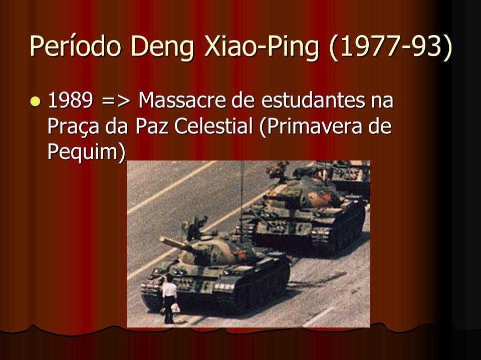 Período Deng Xiao-Ping (1977-93) 1989 => Massacre de estudantes na Praça da Paz Celestial (Primavera de Pequim) 1989 => Massacre de estudantes na Praç