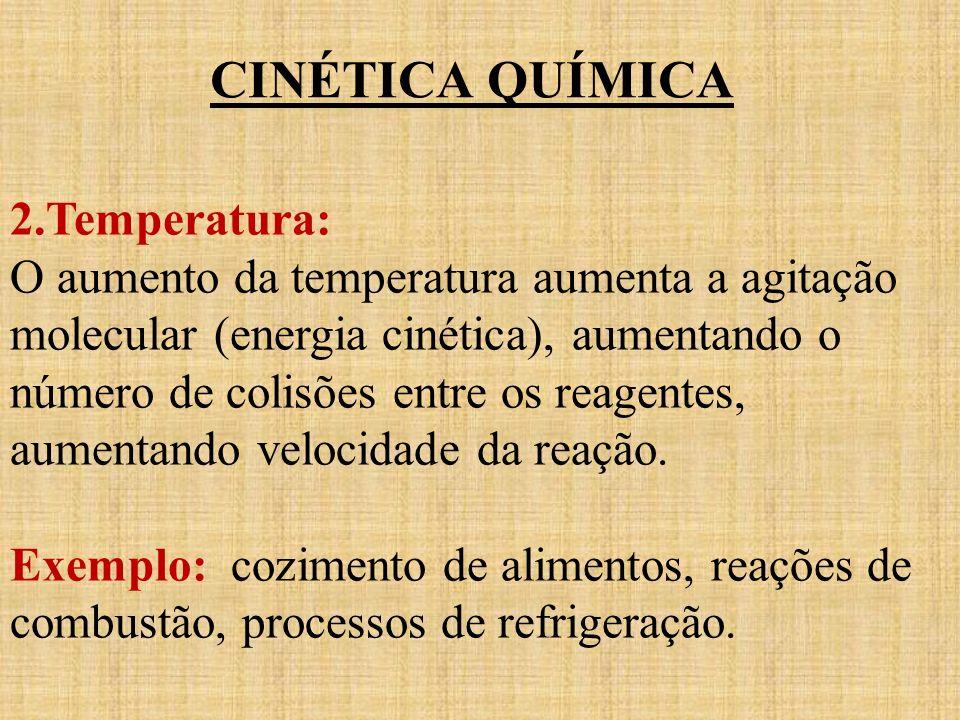 CINÉTICA QUÍMICA 2.Temperatura: O aumento da temperatura aumenta a agitação molecular (energia cinética), aumentando o número de colisões entre os rea