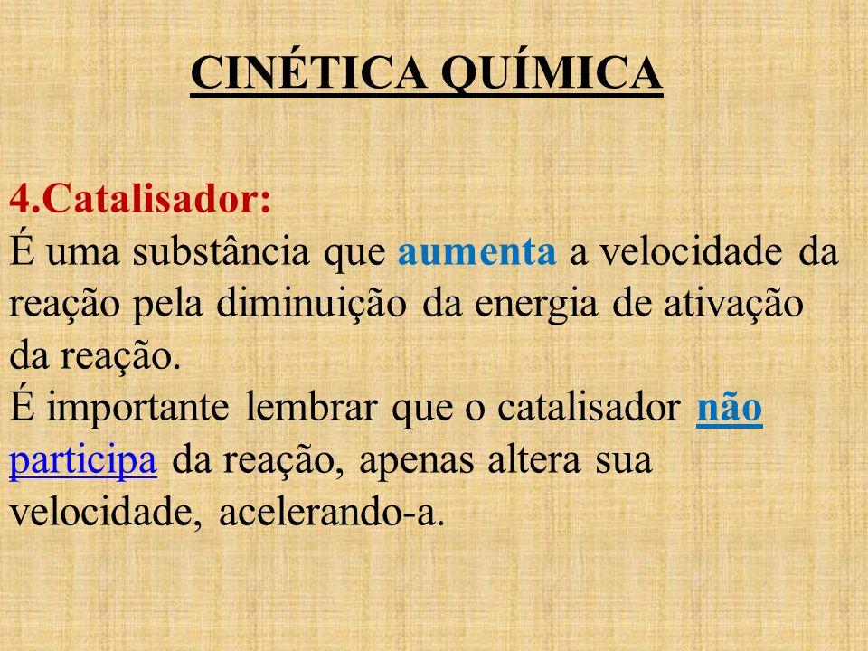CINÉTICA QUÍMICA 4.Catalisador: É uma substância que aumenta a velocidade da reação pela diminuição da energia de ativação da reação. É importante lem