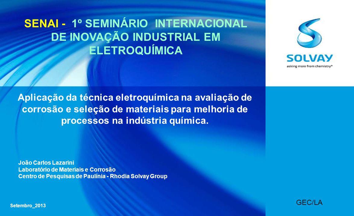 Setembro_2013 GEC/LA SENAI - 1º SEMINÁRIO INTERNACIONAL DE INOVAÇÃO INDUSTRIAL EM ELETROQUÍMICA Aplicação da técnica eletroquímica na avaliação de corrosão e seleção de materiais para melhoria de processos na indústria química.