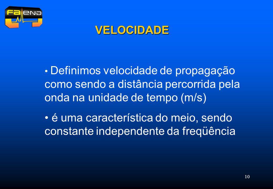 10 VELOCIDADE Definimos velocidade de propagação como sendo a distância percorrida pela onda na unidade de tempo (m/s) é uma característica do meio, sendo constante independente da freqüência