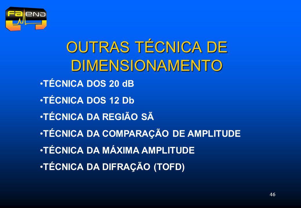 46 OUTRAS TÉCNICA DE DIMENSIONAMENTO TÉCNICA DOS 20 dB TÉCNICA DOS 12 Db TÉCNICA DA REGIÃO SÃ TÉCNICA DA COMPARAÇÃO DE AMPLITUDE TÉCNICA DA MÁXIMA AMPLITUDE TÉCNICA DA DIFRAÇÃO (TOFD)