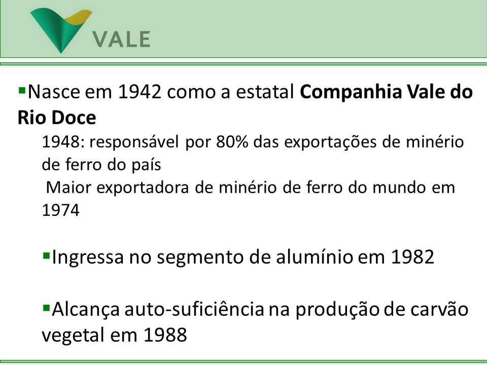 Apresenta o primeiro plano de desenvolvimento sustentável do país (Conferência ECO 92- RJ) Privatizada em 1997 Consórcio Brasil arremata 41,73% das ações ordinárias da Vale por R$ 3.338 milhões em moeda corrente No primeiro ano após a privatização, atinge crescimento de 46% no lucro em relação a 1996