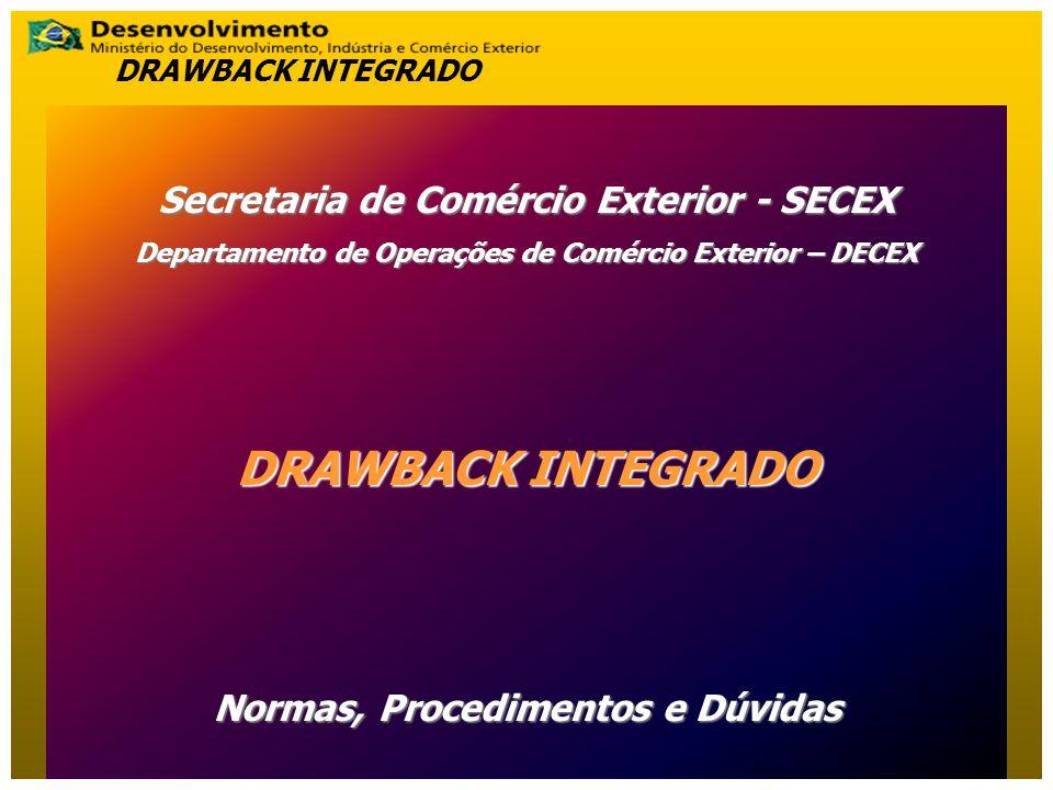 Secretaria de Comércio Exterior - SECEX Departamento de Operações de Comércio Exterior – DECEX DRAWBACK INTEGRADO Normas, Procedimentos e Dúvidas DRAW