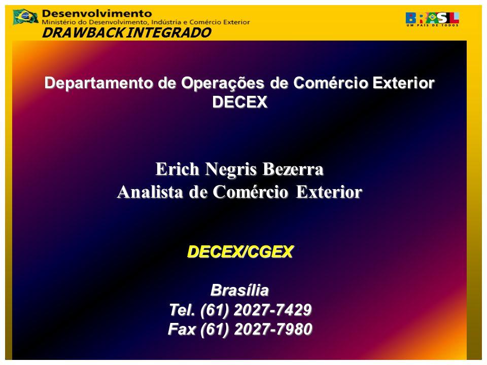 Departamento de Operações de Comércio Exterior DECEX Erich Negris Bezerra Analista de Comércio Exterior DECEX/CGEXBrasília Tel. (61) 2027-7429 Fax (61